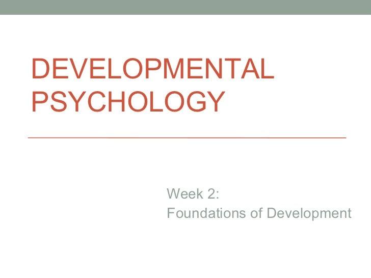 DEVELOPMENTAL PSYCHOLOGY Week 2: Foundations of Development DEVELOPMENTAL PSYCHOLOGY