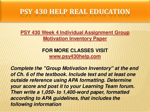 psy 430 week 4 group motivation inventory paper Group motivation inventory robert ruhland psy/430 24 february 2014 group motivation inventory as an introduction to this paper i will cover what i have learned and how this exercise in group motivation inventory has made a difference in how i will handle group interaction in the future.