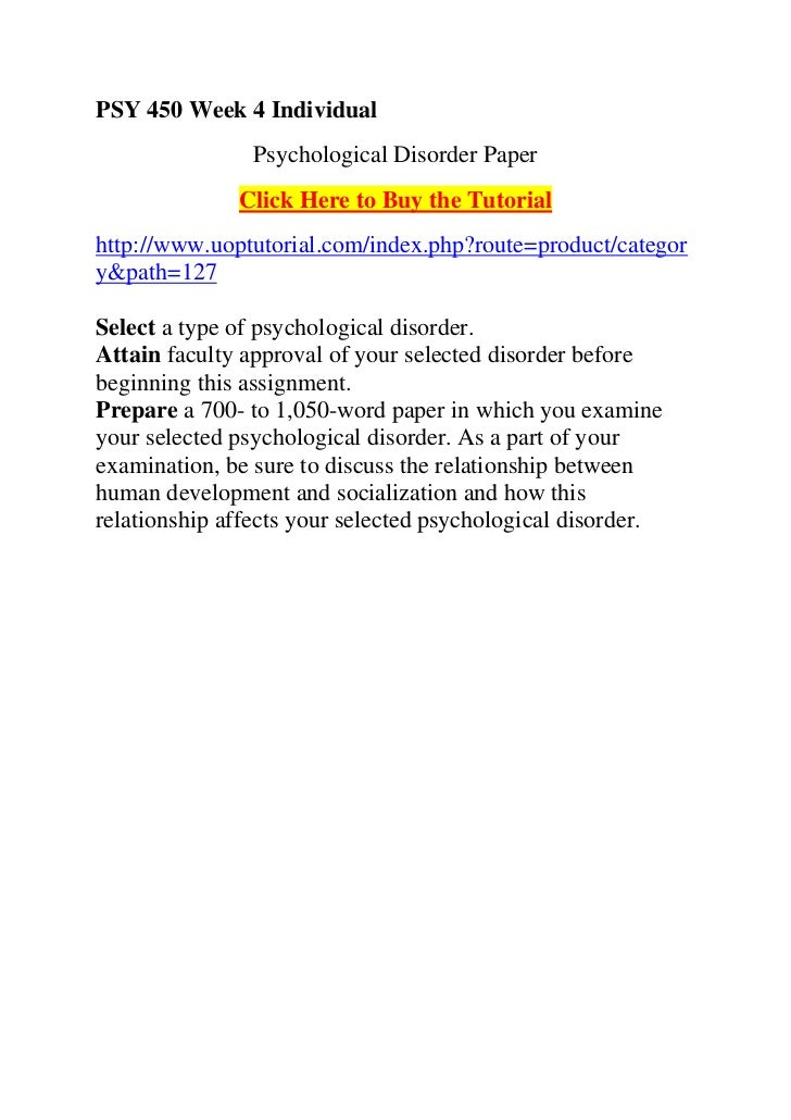 psy 450 week 4 psychological disorder paper Individualpsychological disorder paper(assignments section)select a type of psychological disorder (the disorder must be listed in the dsm-iv-tr as a specific psychological disorder)attain approval for your selected disorder before beginning this assignmentcomplete the worksheet found in the 'course materials' forum entitled week 4.
