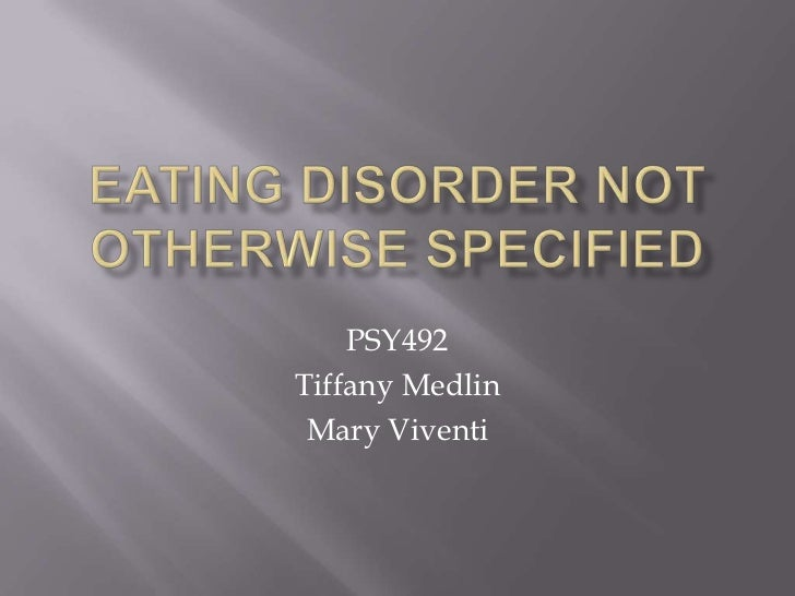 Eating Disorder Not Otherwise Specified<br />PSY492<br />Tiffany Medlin<br />Mary Viventi<br />