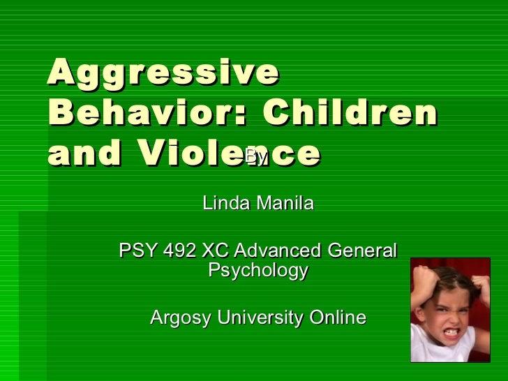 Aggressive Behavior: Children and Violence By  Linda Manila PSY 492 XC Advanced General Psychology Argosy University Online