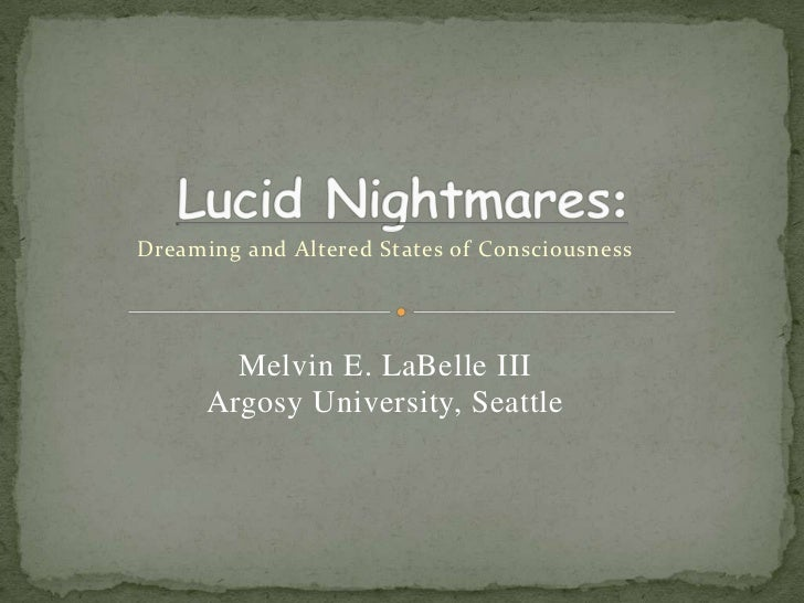 Lucid Nightmares:<br />Dreaming and Altered States of Consciousness<br />Melvin E. LaBelle III<br />Argosy University, Sea...