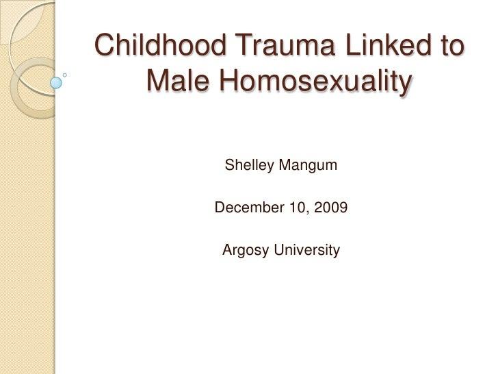 Childhood Trauma Linked to Male Homosexuality<br />Shelley Mangum<br />December 10, 2009<br />Argosy University<br />