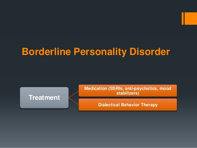 Borderline Personality Disorder             Medication (SSRIs, anti-psychotics, mood                           stabilizers...