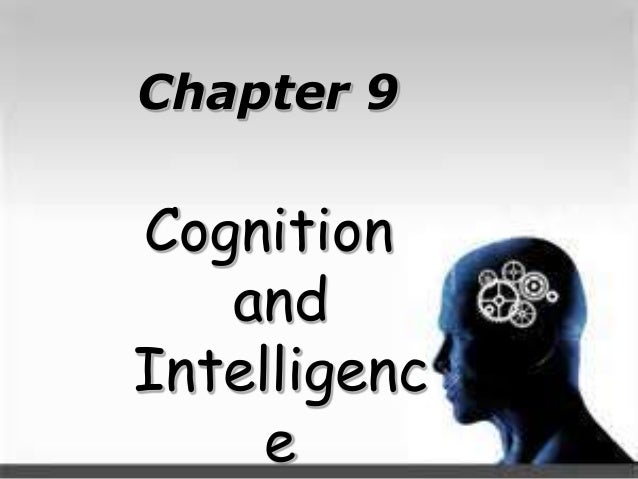 Chapter 9 Cognition and Intelligenc e