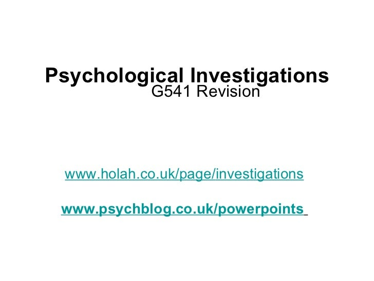Psychological Investigations G541 Revision www.holah.co.uk/page/ investigations www.psychblog.co.uk/powerpoints