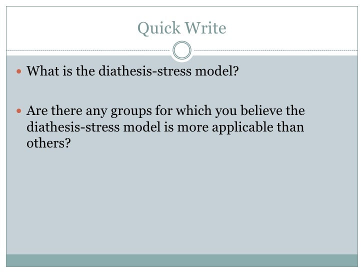 Quick Write<br />What is the diathesis-stress model? <br />Are there any groups for which you believe the diathesis-stress...