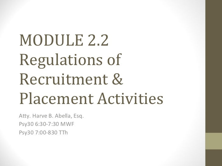 MODULE 2.2 Regulations of Recruitment & Placement Activities Atty. Harve B. Abella, Esq. Psy30 6:30-7:30 MWF Psy30 7:00-83...