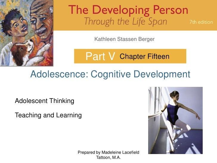 Kathleen Stassen Berger                            Part V            Chapter Fifteen      Adolescence: Cognitive Developme...