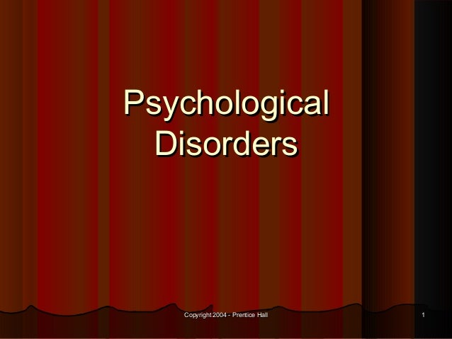 Copyright 2004 - Prentice HallCopyright 2004 - Prentice Hall 11 PsychologicalPsychological DisordersDisorders