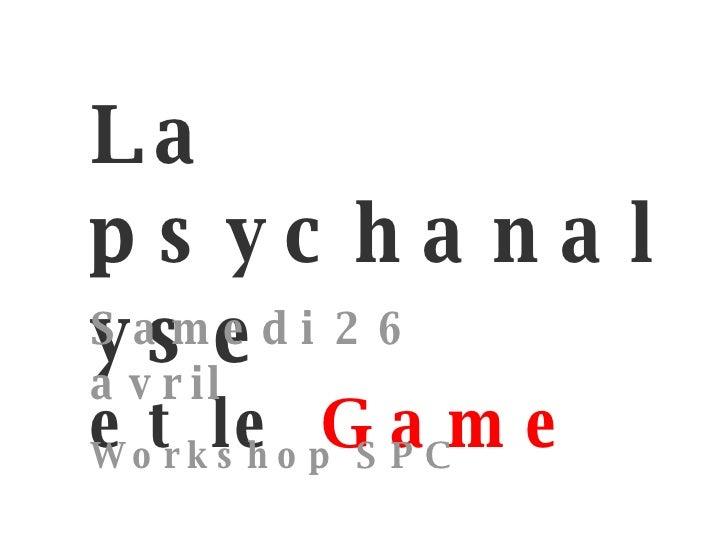 La psychanalyse et le   Game par Siddar Samedi 26 avril Workshop SPC