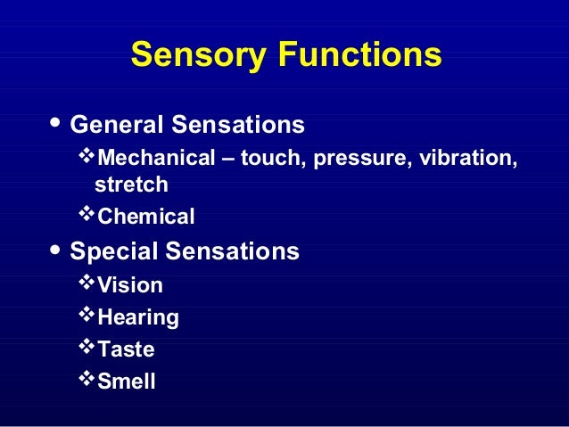 Sensory Functions  • General Sensations Mechanical – touch, pressure, vibration, stretch Chemical  • Special Sensations ...