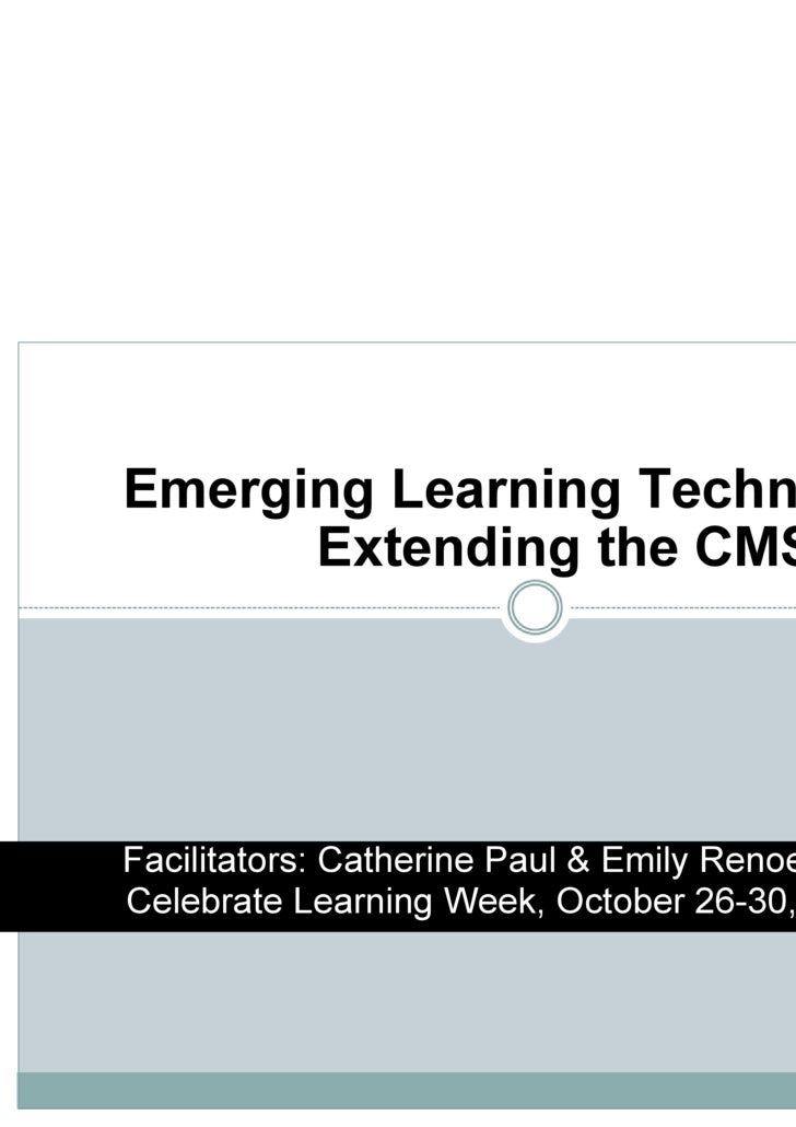 Emerging Learning Technologies: Extending the CMS http://www.youtube.com/watch?v=dGCJ46vyR9o Facilitators: Catherine Paul ...