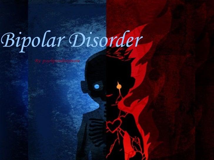 Bipolar Disorder By: psychpseudonymone