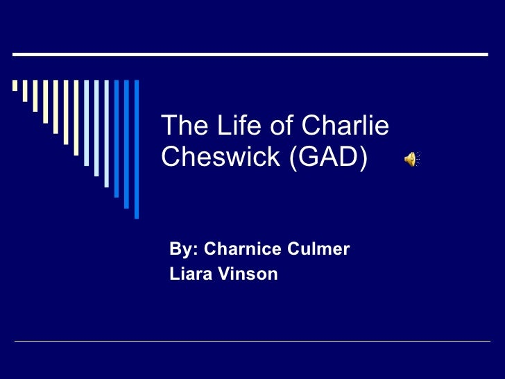 The Life of Charlie Cheswick (GAD) By: Charnice Culmer Liara Vinson