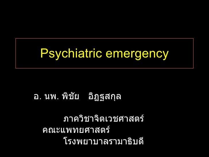 Psychiatric emergency อ .  นพ .  พิชัย  อิฏฐสกุล  ภาควิชาจิตเวชศาสตร์ คณะแพทยศาสตร์  โรงพยาบาลรามาธิบดี