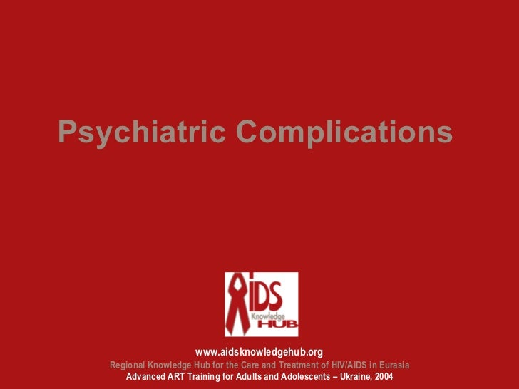 Psychiatric Complications                       www.aidsknowledgehub.org   Regional Knowledge Hub for the Care and Treatme...