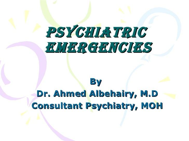 Psychiatric  EmErgEnciEs            By Dr. Ahmed Albehairy, M.DConsultant Psychiatry, MOH