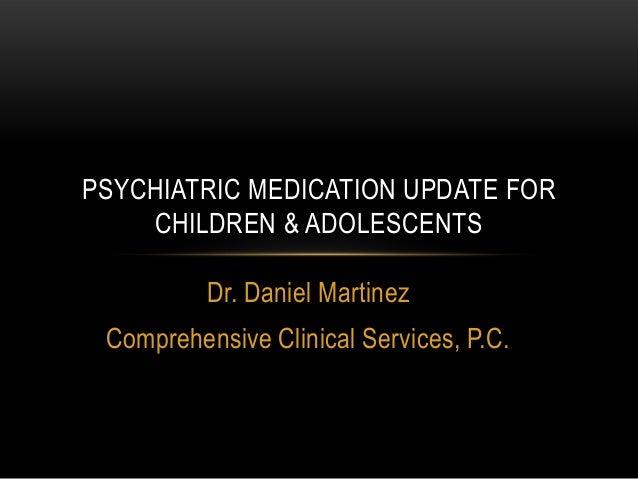 PSYCHIATRIC MEDICATION UPDATE FOR CHILDREN & ADOLESCENTS Dr. Daniel Martinez Comprehensive Clinical Services, P.C.