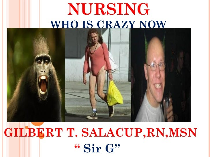 "NURSING      WHO IS CRAZY NOWGILBERT T. SALACUP,RN,MSN         "" Sir G"""