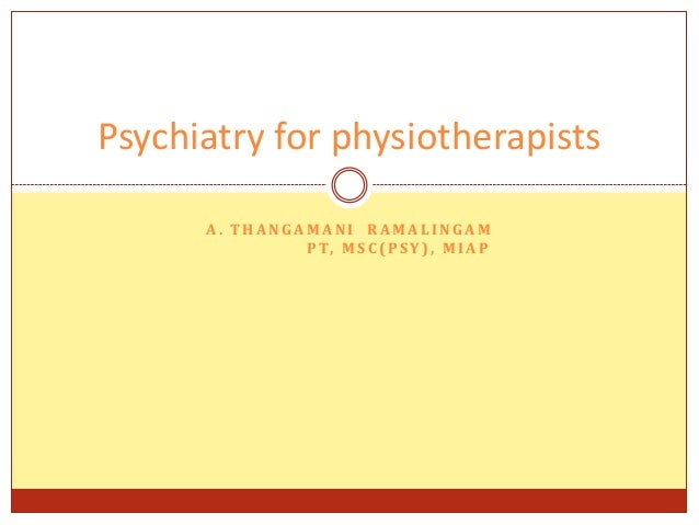 Psychiatry for physiotherapists A. THANGAMANI RAMALINGAM P T, M S C ( P S Y ) , M I A P