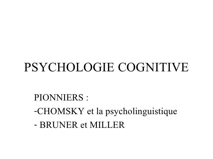 PSYCHOLOGIE COGNITIVE <ul><li>PIONNIERS : </li></ul><ul><li>CHOMSKY et la psycholinguistique </li></ul><ul><li>BRUNER et M...
