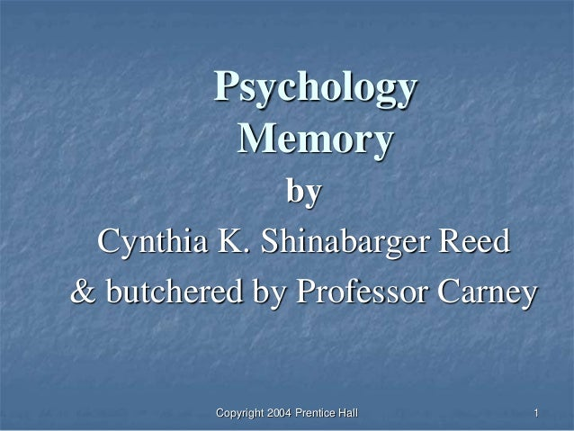 Copyright 2004 Prentice Hall 1 Psychology Memory by Cynthia K. Shinabarger Reed & butchered by Professor Carney