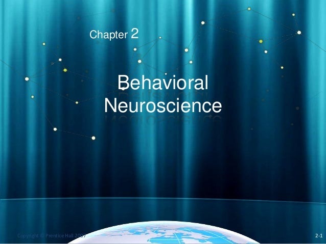 Chapter 2  Behavioral Neuroscience  Copyright © Prentice Hall 2007  2-1