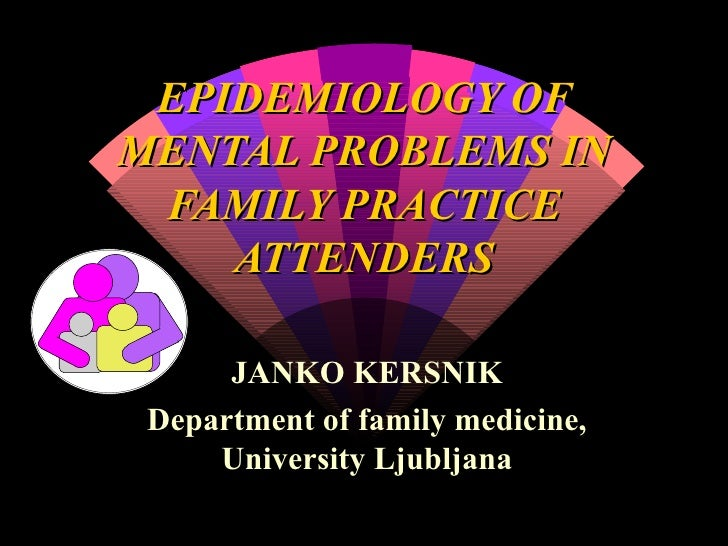 EPIDEMIOLOGY OF MENTAL PROBLEMS IN FAMILY PRACTICE ATTENDERS JANKO KERSNIK Department of family medicine, University Ljubl...