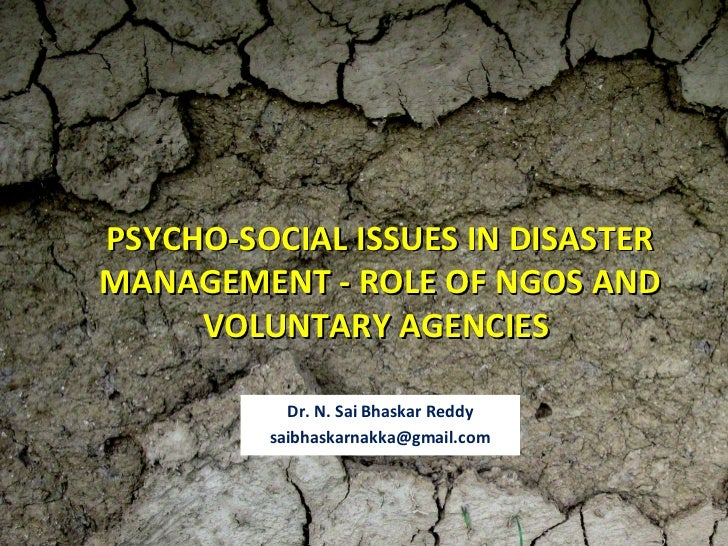 PSYCHO-SOCIAL ISSUES IN DISASTERMANAGEMENT - ROLE OF NGOS AND     VOLUNTARY AGENCIES           Dr. N. Sai Bhaskar Reddy   ...