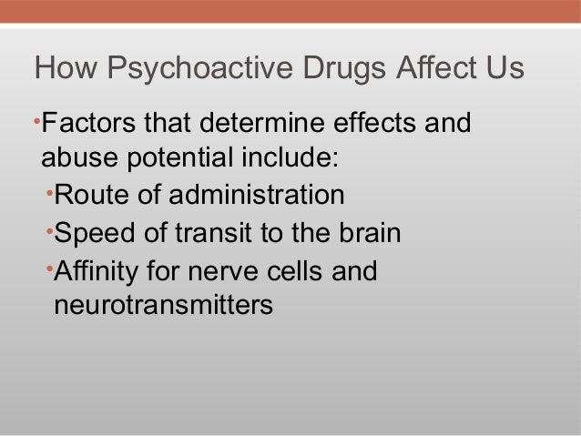 How Psychoactive Drugs Affect Us•Factors that determine effects andabuse potential include:•Route of administration•Speed ...