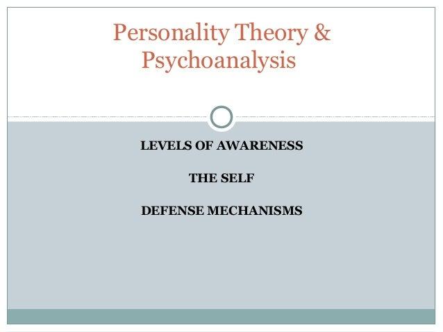 Personality Theory &  Psychoanalysis  LEVELS OF AWARENESS       THE SELF  DEFENSE MECHANISMS