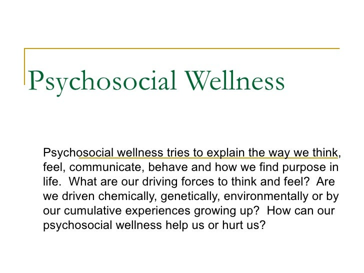 Psychosocial Wellness Psychosocial wellness tries to explain the way we think, feel, communicate, behave and how we find p...