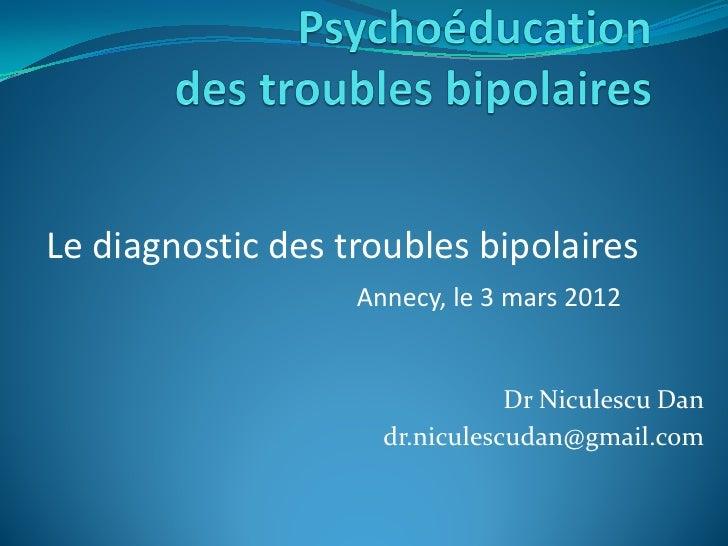 Le diagnostic des troubles bipolaires                   Annecy, le 3 mars 2012                                Dr Niculescu...