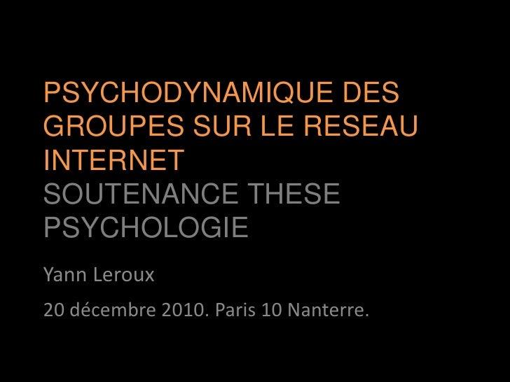 PSYCHODYNAMIQUE DES GROUPES SUR LE RESEAU INTERNETSOUTENANCE THESE PSYCHOLOGIE<br />Yann Leroux<br />20 décembre 2010. Par...