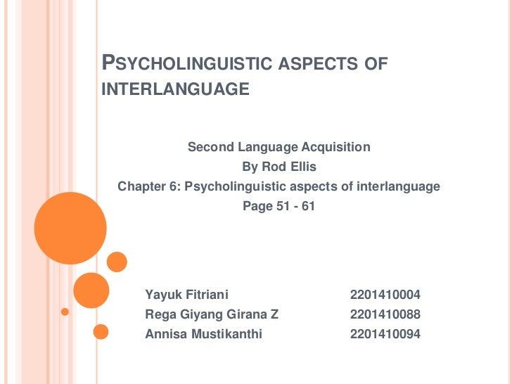 PSYCHOLINGUISTIC ASPECTS OFINTERLANGUAGE            Second Language Acquisition                      By Rod Ellis Chapter ...