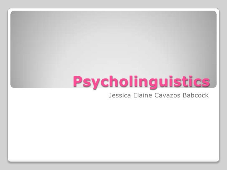 Psycholinguistics    Jessica Elaine Cavazos Babcock