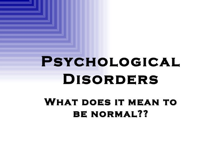Psychological Disorders What does it mean to be normal??