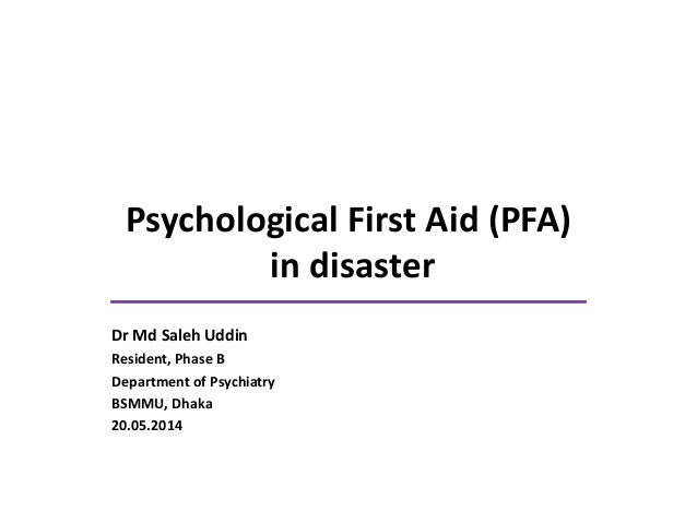 Psychological First Aid (PFA) in disaster Dr Md Saleh Uddin Resident, Phase B Department of Psychiatry BSMMU, Dhaka 20.05....