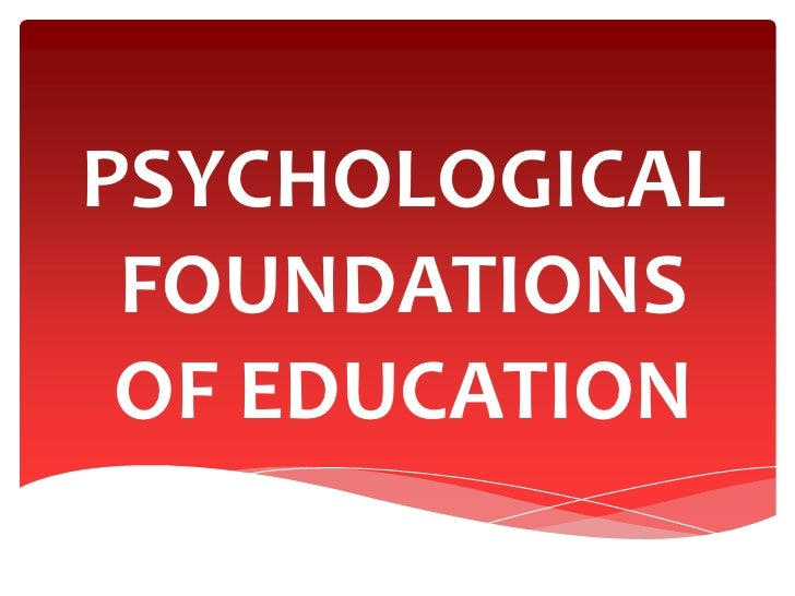 psychological foundation of education Psychological foundations of curriculum psychology concerned with the question of how people learn, and curriculum specialists ask how psychology can contribute to the design and delivery of curriculum.