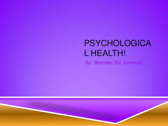 PSYCHOLOGICAL HEALTH!By: Brenden, Bri, Veronica!