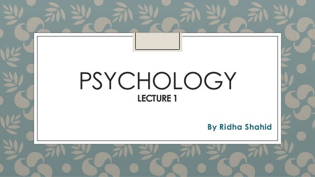 PSYCHOLOGY LECTURE 1  By Ridha Shahid