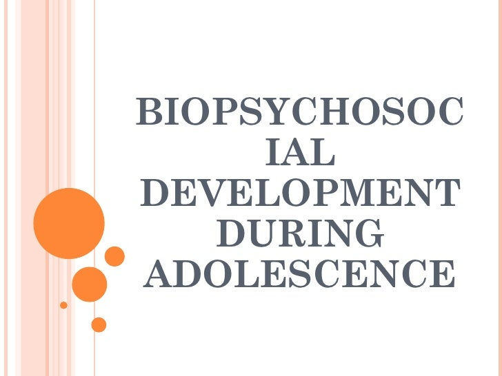 BIOPSYCHOSOCIAL DEVELOPMENT DURING ADOLESCENCE