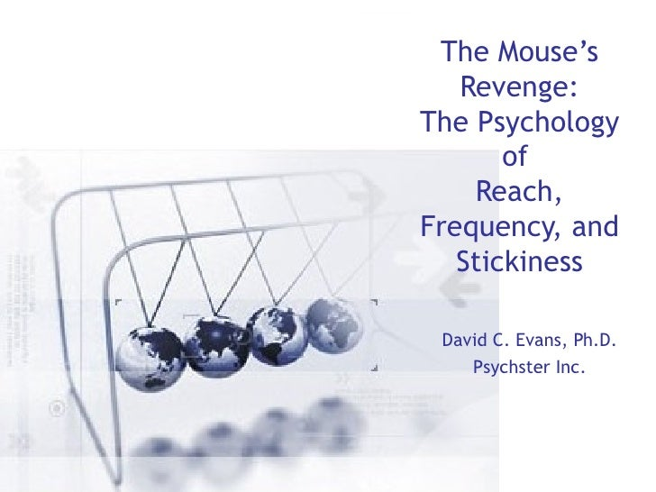 The Mouse's Revenge: The Psychology of  Reach, Frequency, and Stickiness David C. Evans, Ph.D. Psychster Inc.