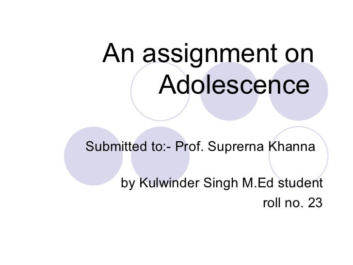 An assignment on Adolescence   Submitted to:- Prof. Suprerna Khanna  by Kulwinder Singh M.Ed student roll no. 23