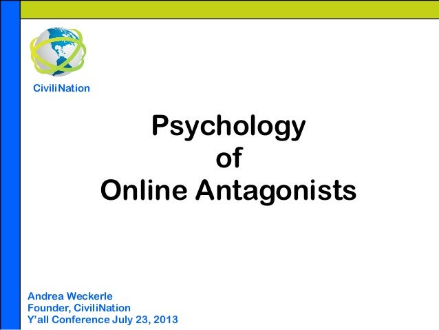 Psychology of Online Antagonists ! ! ! Andrea Weckerle Founder, CiviliNation Y'all Conference July 23, 2013 CiviliNation