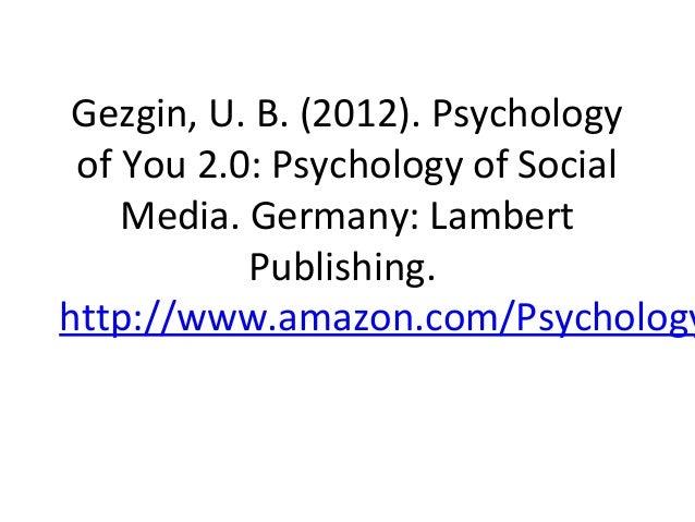 Gezgin, U. B. (2012). Psychology of You 2.0: Psychology of Social    Media. Germany: Lambert           Publishing.http://w...