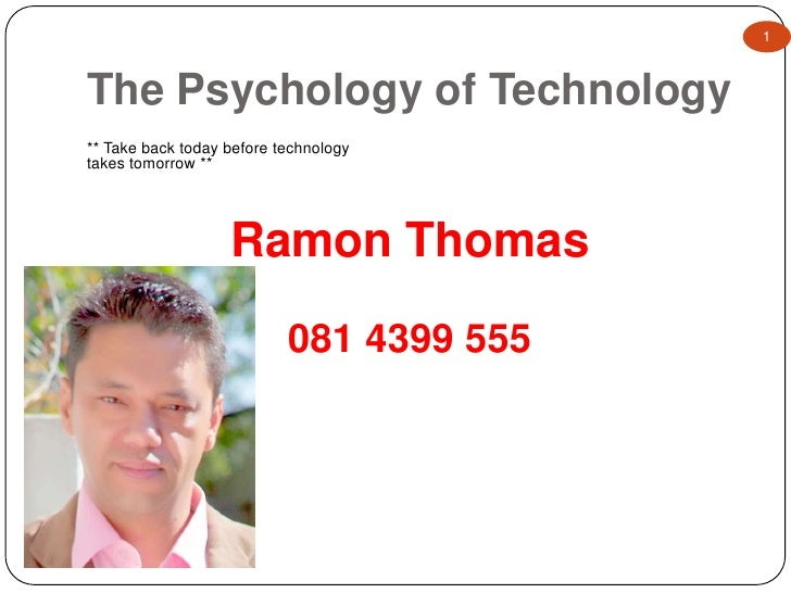 The Psychology of Technology<br />1<br />Ramon Thomas<br />081 4399 555<br />** Take back today before technology takes to...