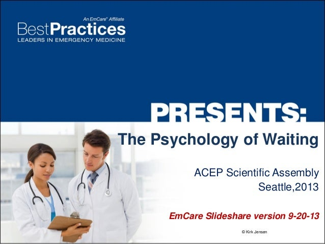 The Psychology of Waiting ACEP Scientific Assembly Seattle,2013 EmCare Slideshare version 9-20-13 © Kirk Jensen