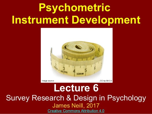 Lecture 6 Survey Research & Design in Psychology James Neill, 2016 Creative Commons Attribution 4.0 Psychometric Instrumen...